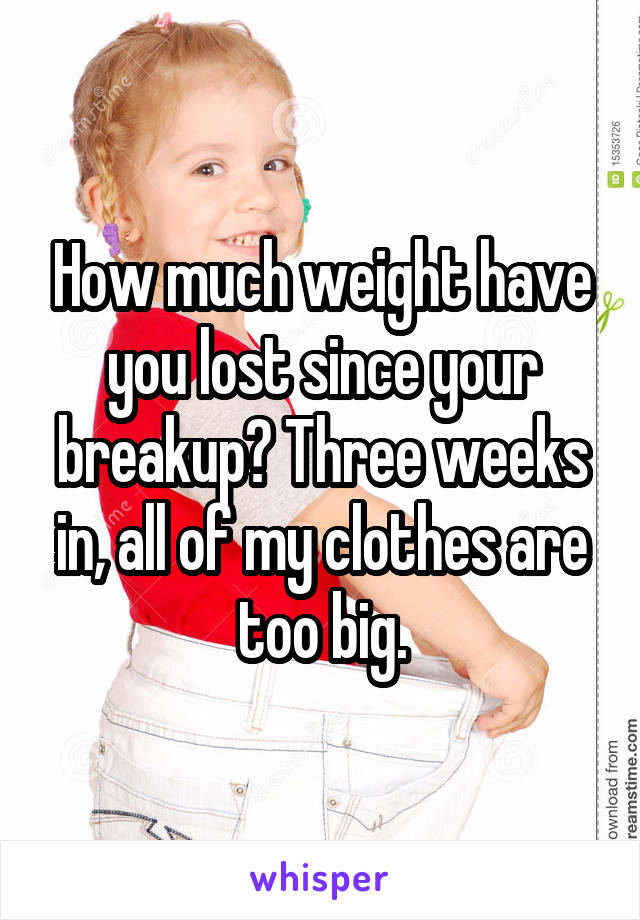 How much weight have you lost since your breakup? Three weeks in, all of my clothes are too big.