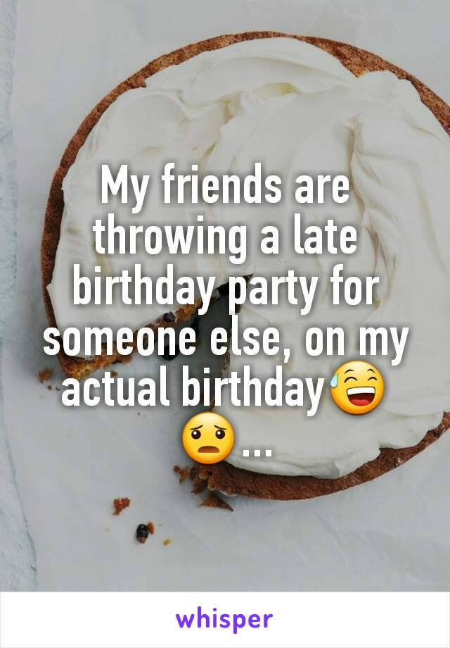 My friends are throwing a late birthday party for someone else, on my actual birthday😅😦...