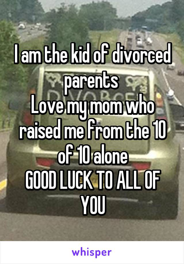 I am the kid of divorced parents  Love my mom who raised me from the 10 of 10 alone GOOD LUCK TO ALL OF YOU