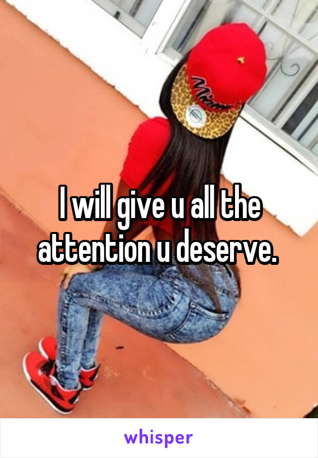 I will give u all the attention u deserve.