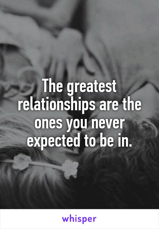 The greatest relationships are the ones you never expected to be in.