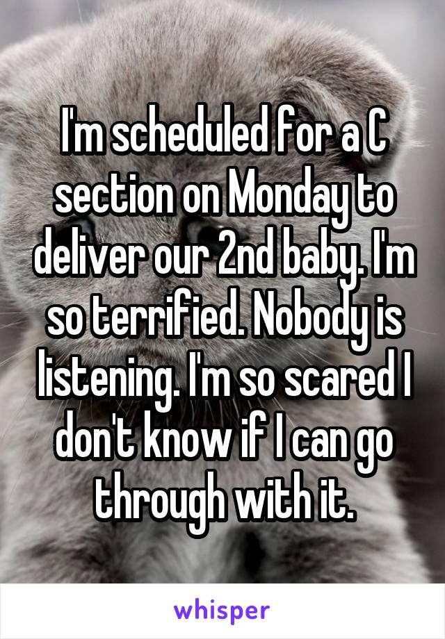 I'm scheduled for a C section on Monday to deliver our 2nd baby. I'm so terrified. Nobody is listening. I'm so scared I don't know if I can go through with it.