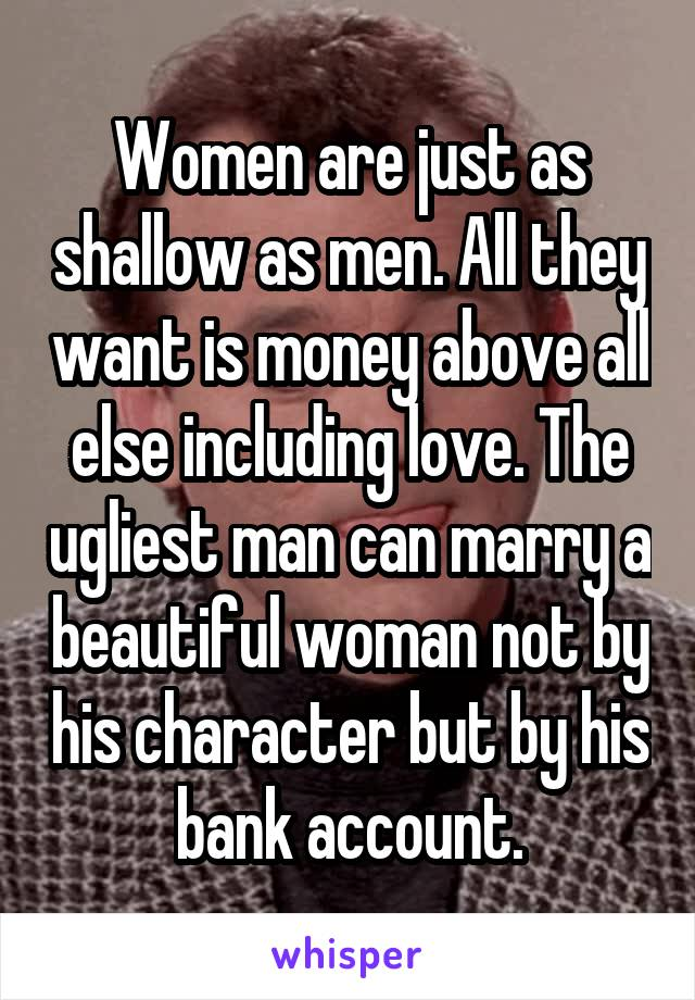 Women are just as shallow as men. All they want is money above all else including love. The ugliest man can marry a beautiful woman not by his character but by his bank account.
