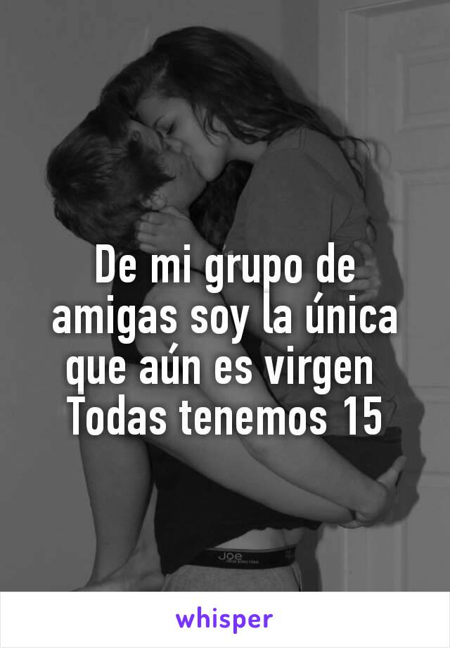 De mi grupo de amigas soy la única que aún es virgen  Todas tenemos 15