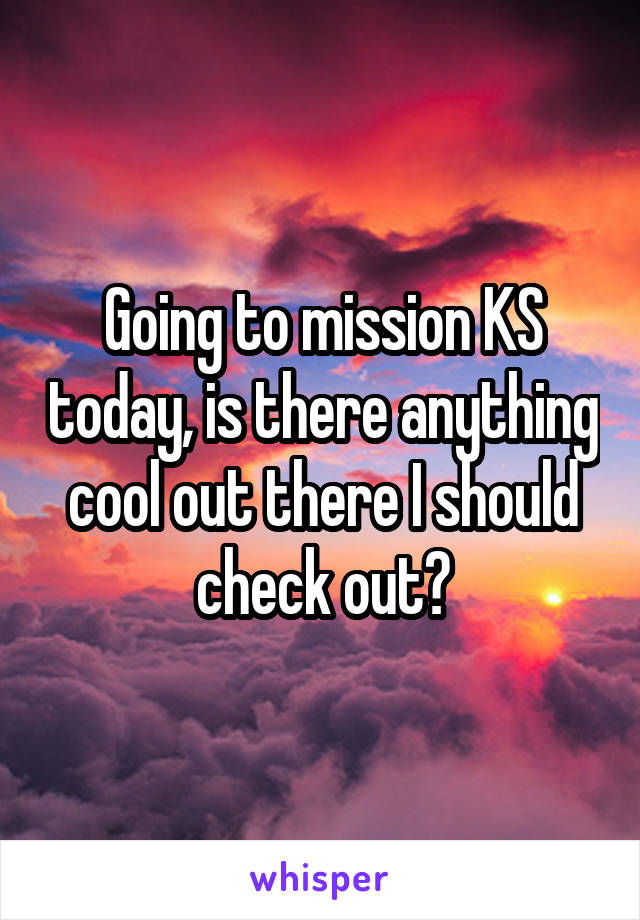 Going to mission KS today, is there anything cool out there I should check out?