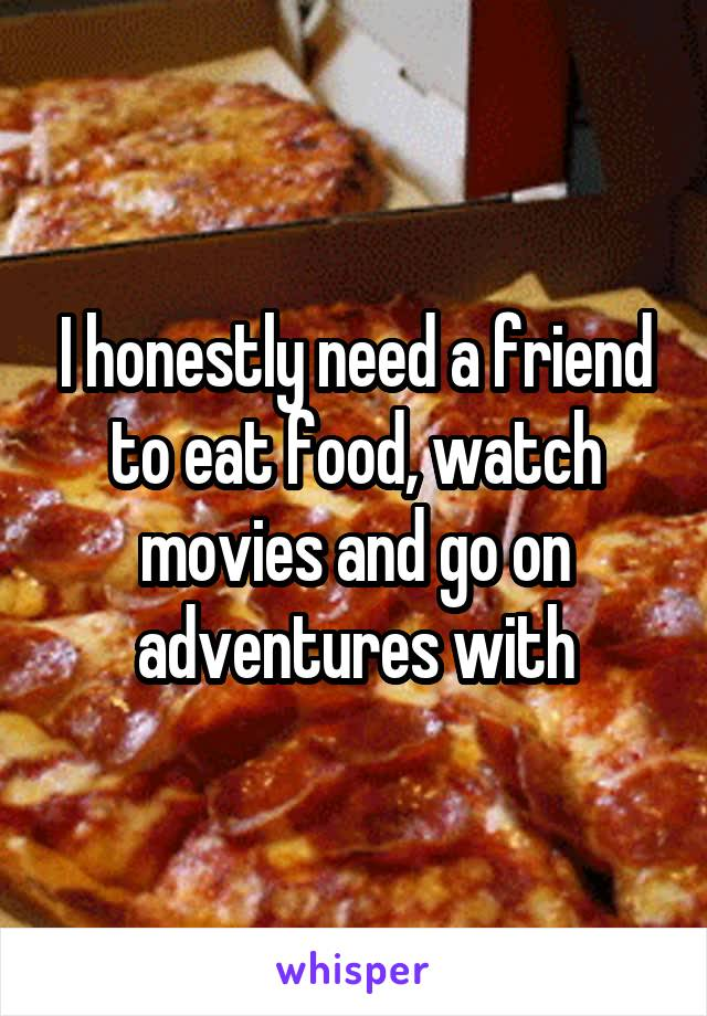 I honestly need a friend to eat food, watch movies and go on adventures with