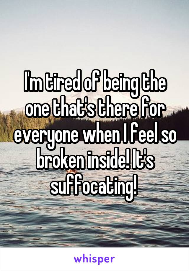 I'm tired of being the one that's there for everyone when I feel so broken inside! It's suffocating!