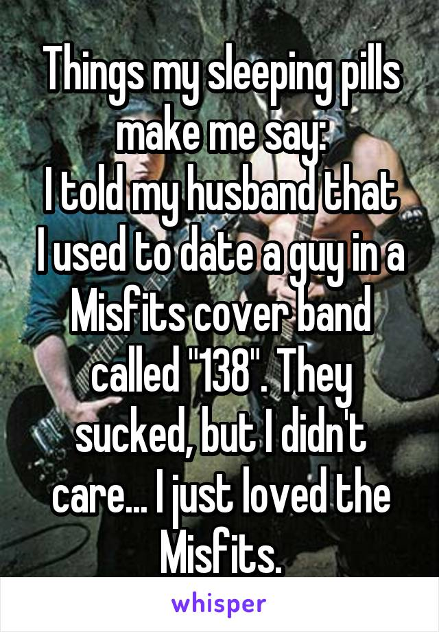 """Things my sleeping pills make me say: I told my husband that I used to date a guy in a Misfits cover band called """"138"""". They sucked, but I didn't care... I just loved the Misfits."""