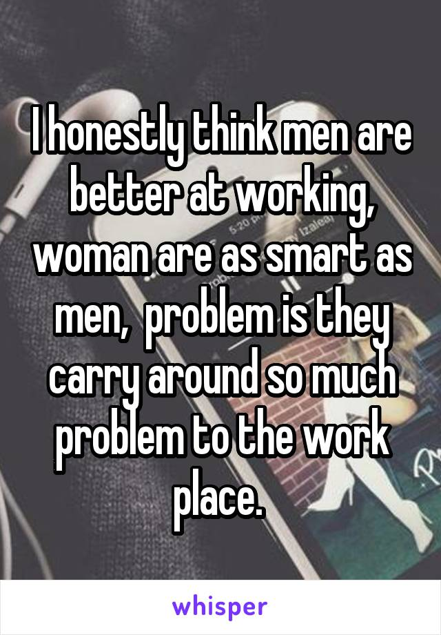 I honestly think men are better at working, woman are as smart as men,  problem is they carry around so much problem to the work place.