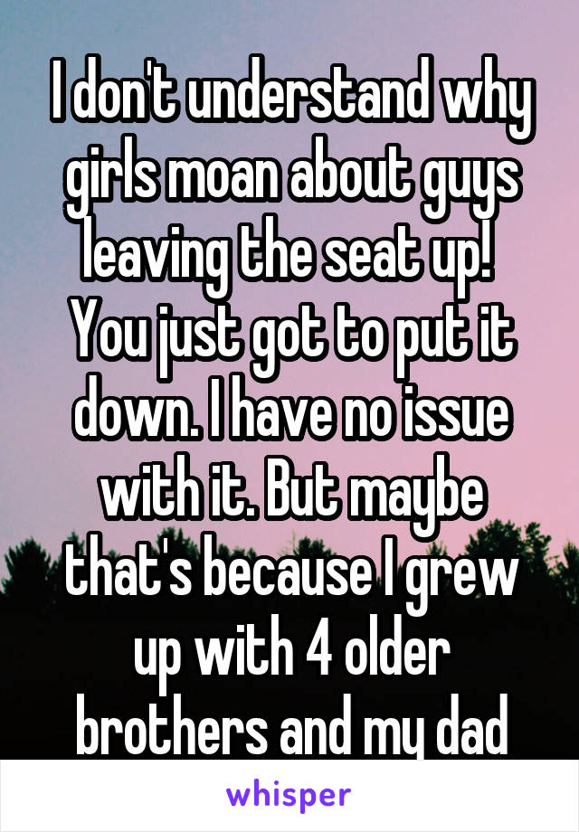 I don't understand why girls moan about guys leaving the seat up!  You just got to put it down. I have no issue with it. But maybe that's because I grew up with 4 older brothers and my dad