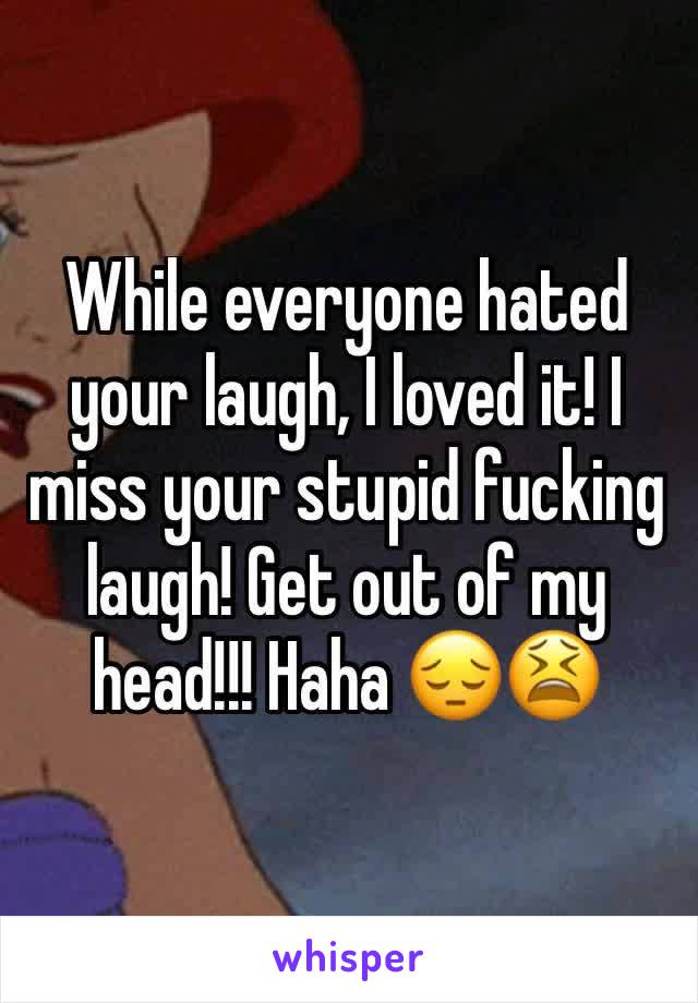 While everyone hated your laugh, I loved it! I miss your stupid fucking laugh! Get out of my head!!! Haha 😔😫