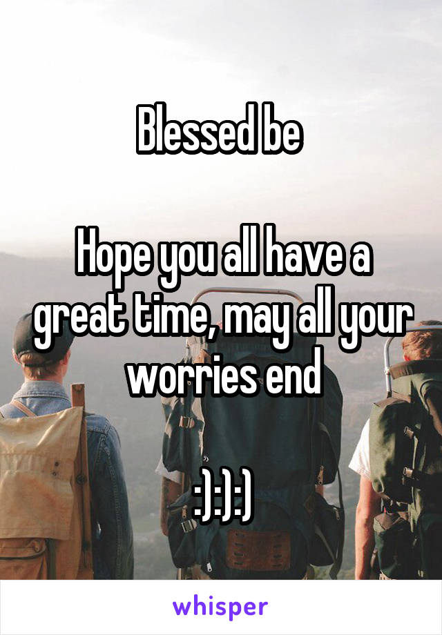 Blessed be   Hope you all have a great time, may all your worries end  :):):)