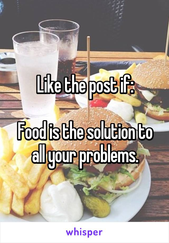 Like the post if:  Food is the solution to all your problems.