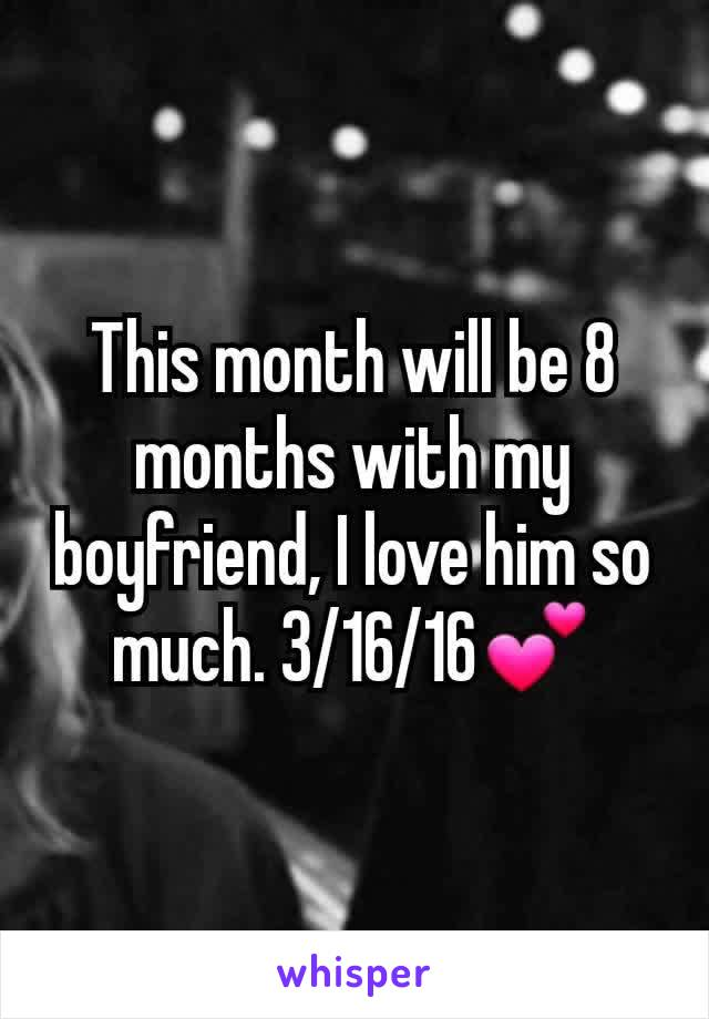 This month will be 8 months with my boyfriend, I love him so much. 3/16/16💕