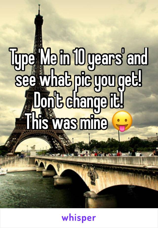 Type 'Me in 10 years' and see what pic you get! Don't change it!  This was mine 😛
