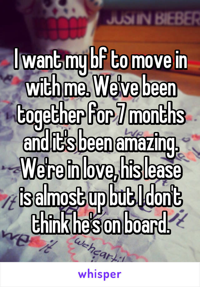 I want my bf to move in with me. We've been together for 7 months and it's been amazing. We're in love, his lease is almost up but I don't think he's on board.