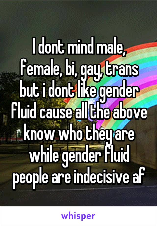 I dont mind male, female, bi, gay, trans but i dont like gender fluid cause all the above know who they are while gender fluid people are indecisive af