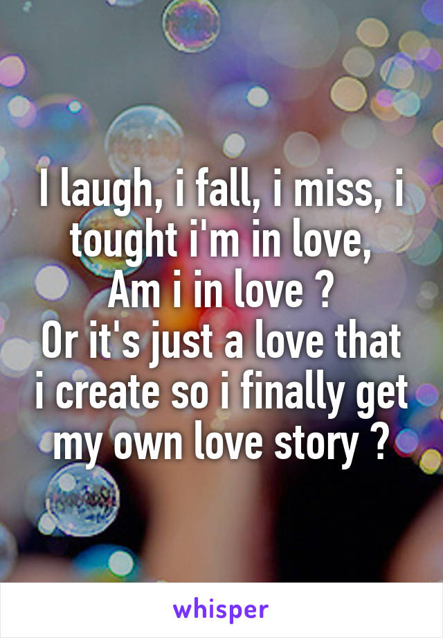 I laugh, i fall, i miss, i tought i'm in love, Am i in love ? Or it's just a love that i create so i finally get my own love story ?