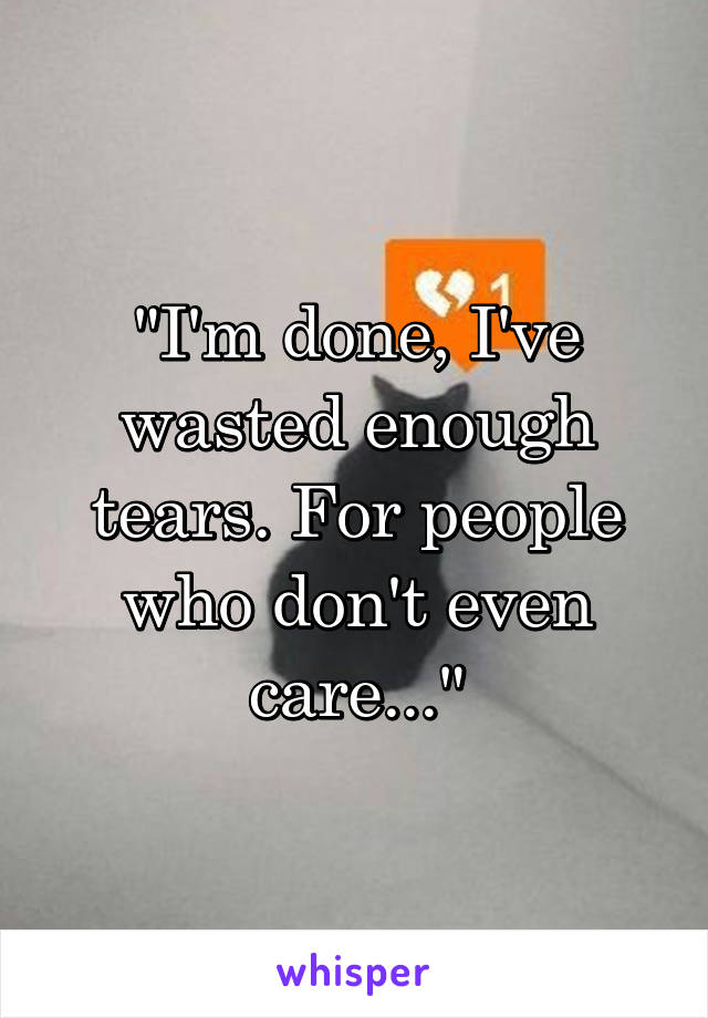 """""""I'm done, I've wasted enough tears. For people who don't even care..."""""""