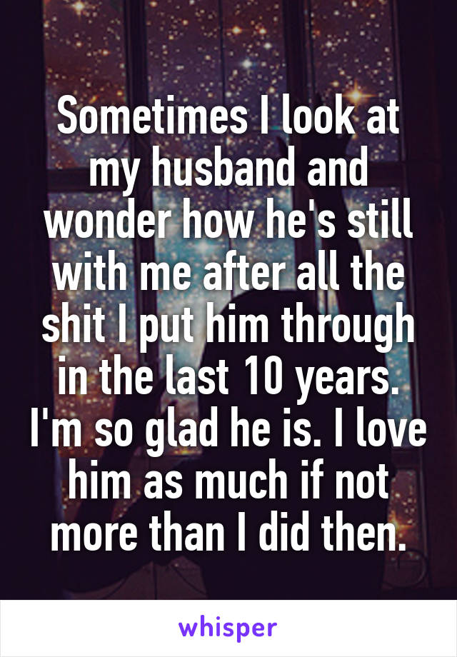 Sometimes I look at my husband and wonder how he's still with me after all the shit I put him through in the last 10 years. I'm so glad he is. I love him as much if not more than I did then.
