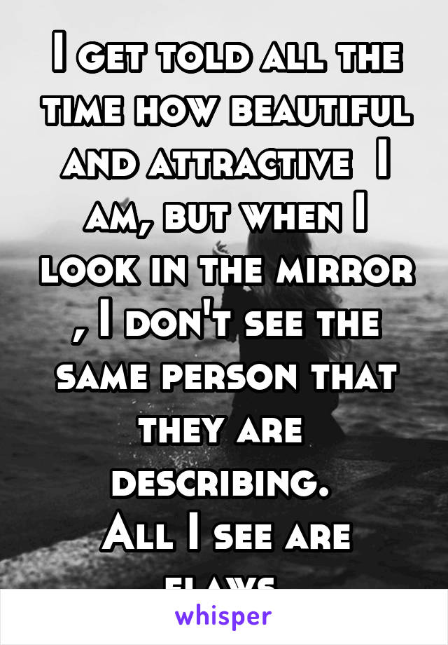 I get told all the time how beautiful and attractive  I am, but when I look in the mirror , I don't see the same person that they are  describing.  All I see are flaws