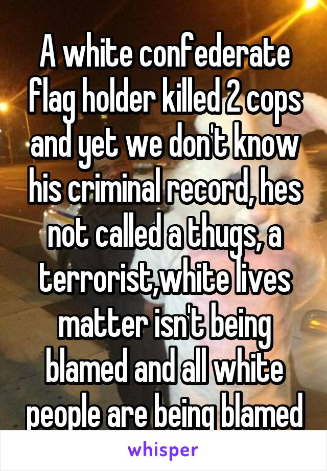 A white confederate flag holder killed 2 cops and yet we don't know his criminal record, hes not called a thugs, a terrorist,white lives matter isn't being blamed and all white people are being blamed
