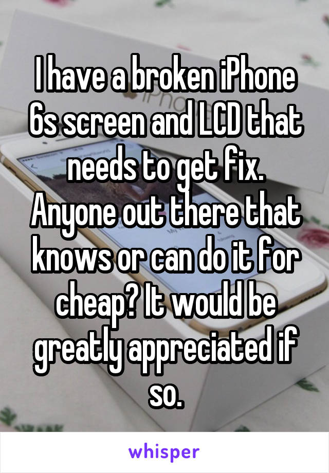 I have a broken iPhone 6s screen and LCD that needs to get fix. Anyone out there that knows or can do it for cheap? It would be greatly appreciated if so.