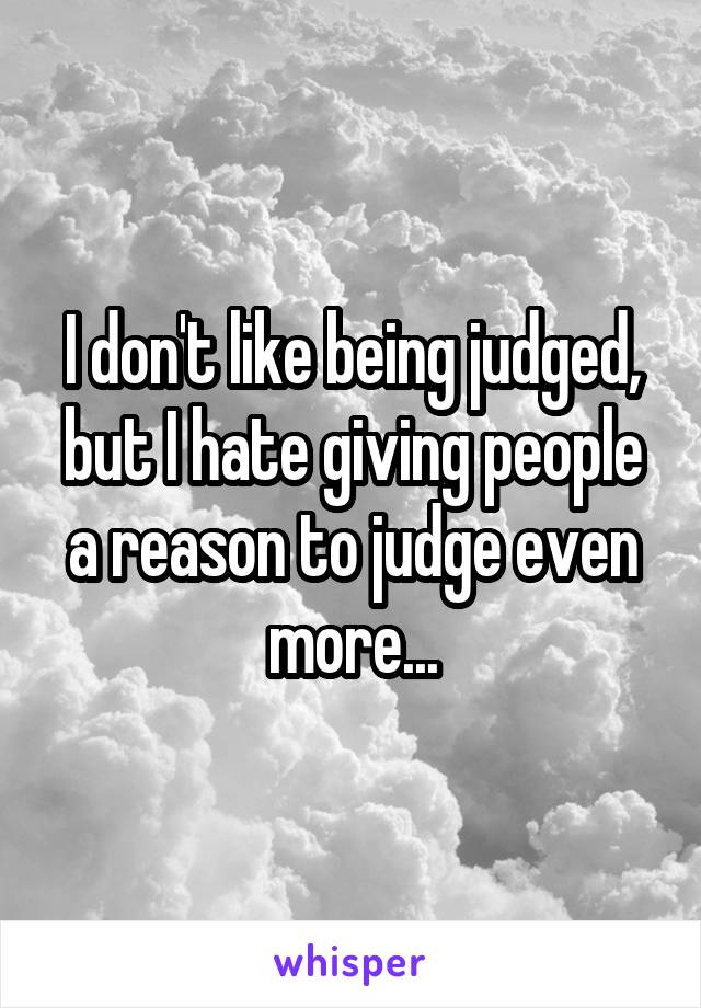 I don't like being judged, but I hate giving people a reason to judge even more...