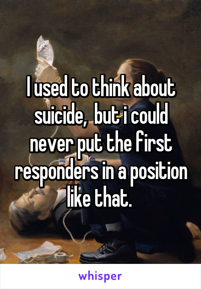 I used to think about suicide,  but i could never put the first responders in a position like that.