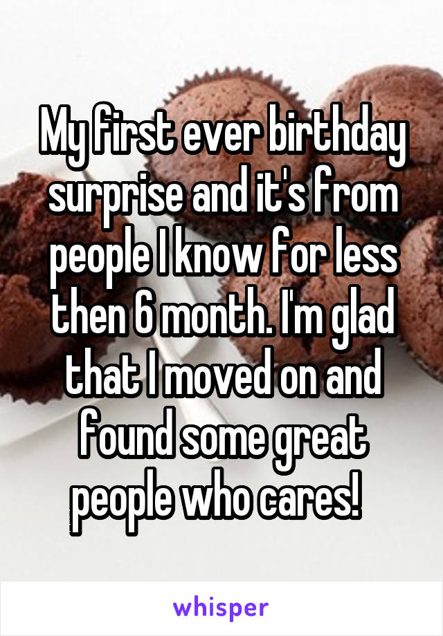 My first ever birthday surprise and it's from people I know for less then 6 month. I'm glad that I moved on and found some great people who cares!
