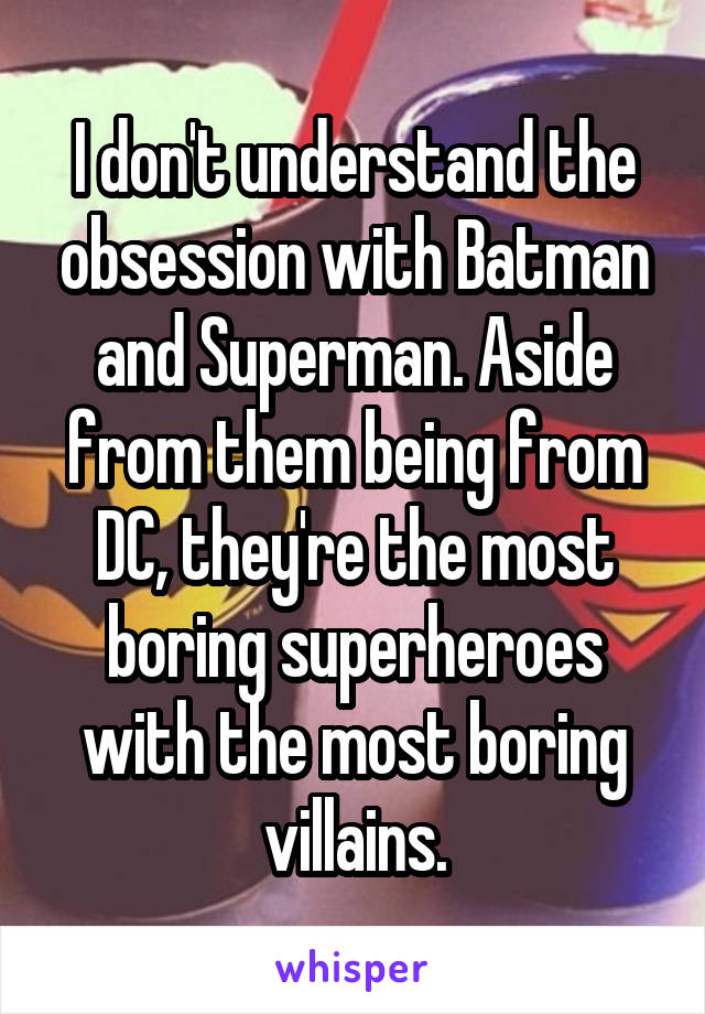 I don't understand the obsession with Batman and Superman. Aside from them being from DC, they're the most boring superheroes with the most boring villains.