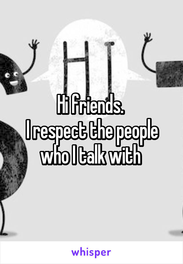 Hi friends.  I respect the people who I talk with