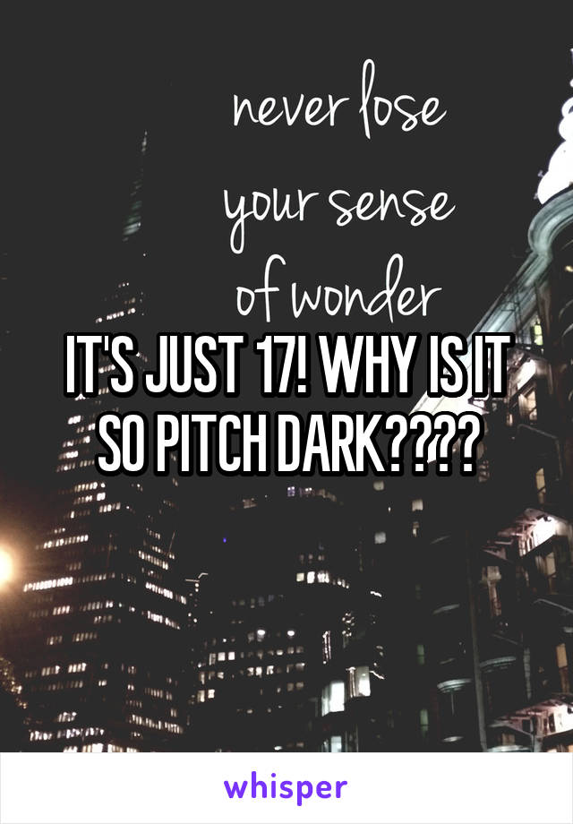 IT'S JUST 17! WHY IS IT SO PITCH DARK????