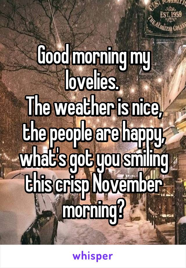 Good morning my lovelies.  The weather is nice, the people are happy, what's got you smiling this crisp November morning?