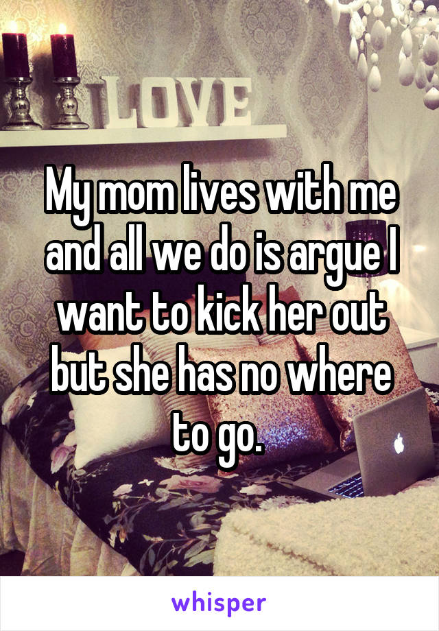 My mom lives with me and all we do is argue I want to kick her out but she has no where to go.
