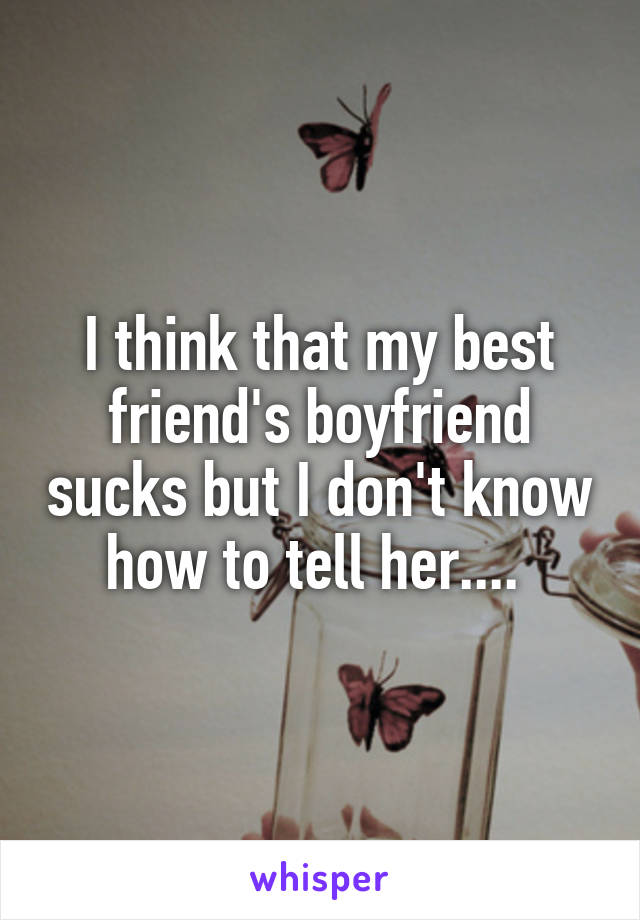 I think that my best friend's boyfriend sucks but I don't know how to tell her....
