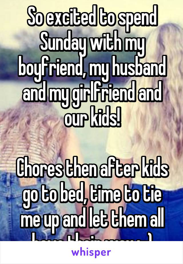 So excited to spend Sunday with my boyfriend, my husband and my girlfriend and our kids!  Chores then after kids go to bed, time to tie me up and let them all have their way ;-)