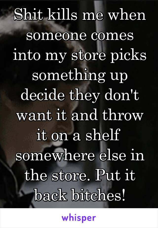Shit kills me when someone comes into my store picks something up decide they don't want it and throw it on a shelf  somewhere else in the store. Put it back bitches! Common courtesy