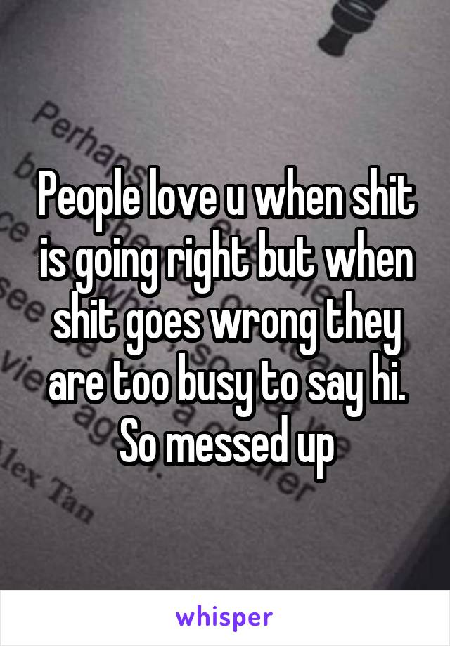 People love u when shit is going right but when shit goes wrong they are too busy to say hi. So messed up