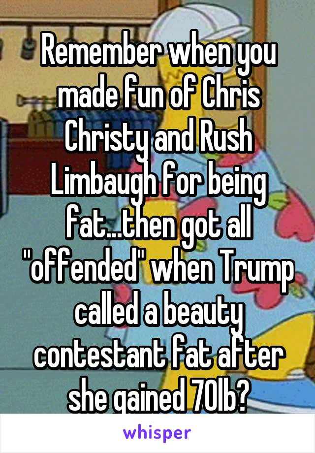 "Remember when you made fun of Chris Christy and Rush Limbaugh for being fat...then got all ""offended"" when Trump called a beauty contestant fat after she gained 70lb?"