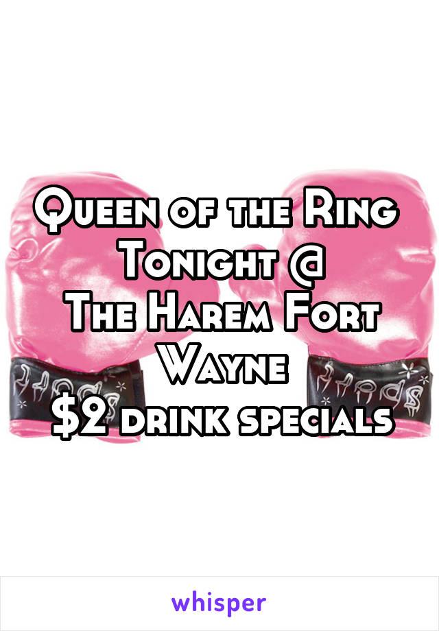 Queen of the Ring  Tonight @ The Harem Fort Wayne $2 drink specials