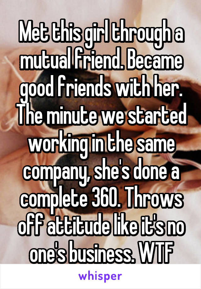 Met this girl through a mutual friend. Became good friends with her. The minute we started working in the same company, she's done a complete 360. Throws off attitude like it's no one's business. WTF