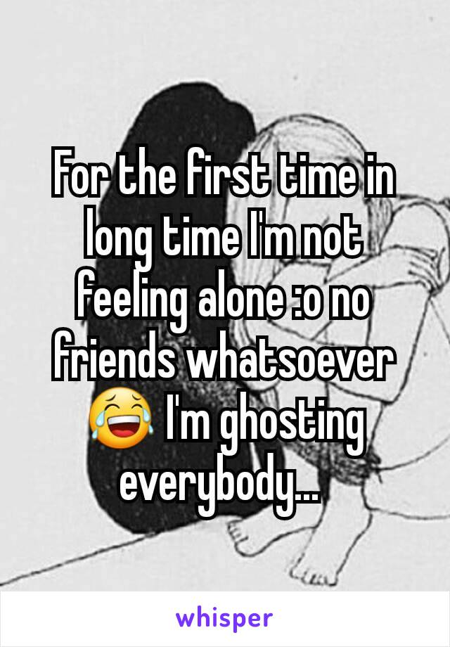 For the first time in long time I'm not feeling alone :o no friends whatsoever 😂 I'm ghosting everybody...