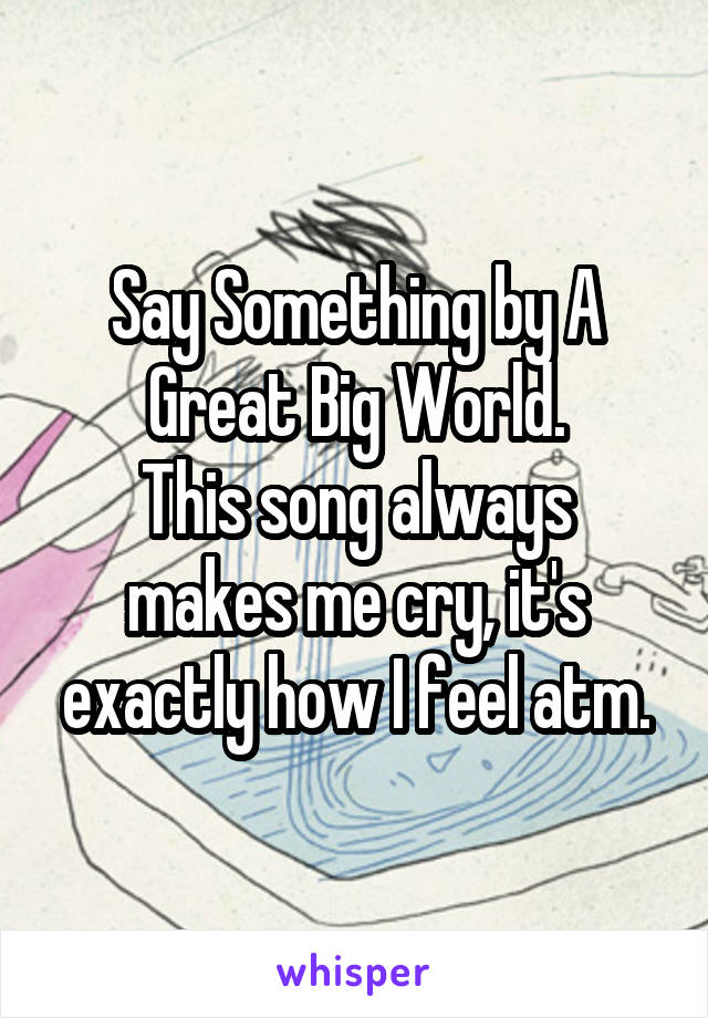 Say Something by A Great Big World. This song always makes me cry, it's exactly how I feel atm.