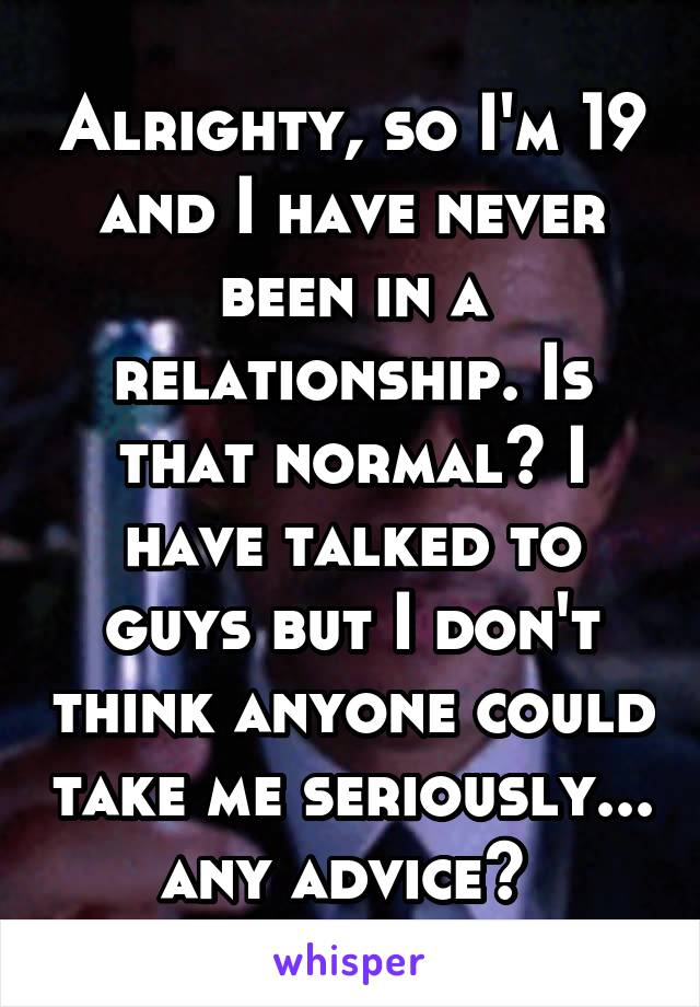 Alrighty, so I'm 19 and I have never been in a relationship. Is that normal? I have talked to guys but I don't think anyone could take me seriously... any advice?