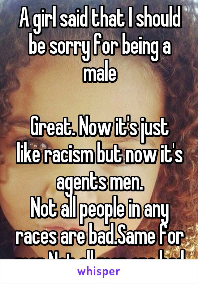 A girl said that I should be sorry for being a male  Great. Now it's just like racism but now it's agents men. Not all people in any races are bad.Same for men.Not all men are bad