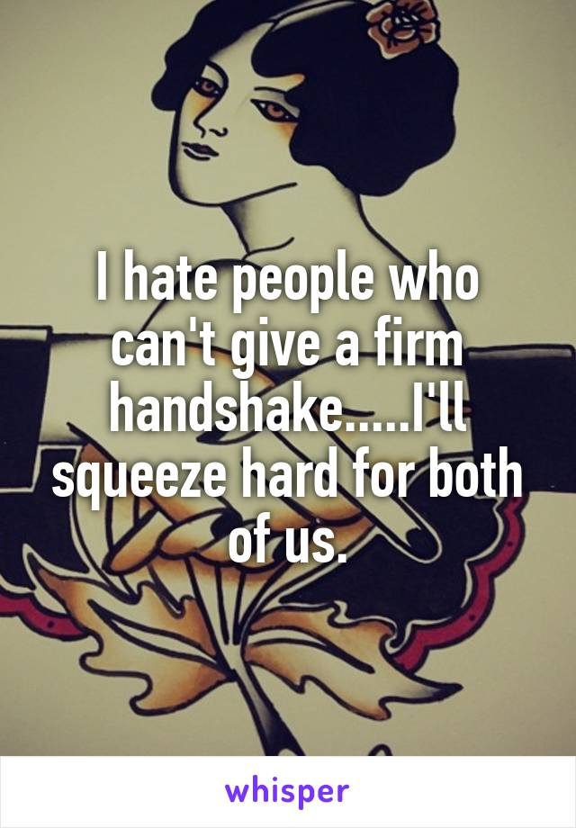 I hate people who can't give a firm handshake.....I'll squeeze hard for both of us.