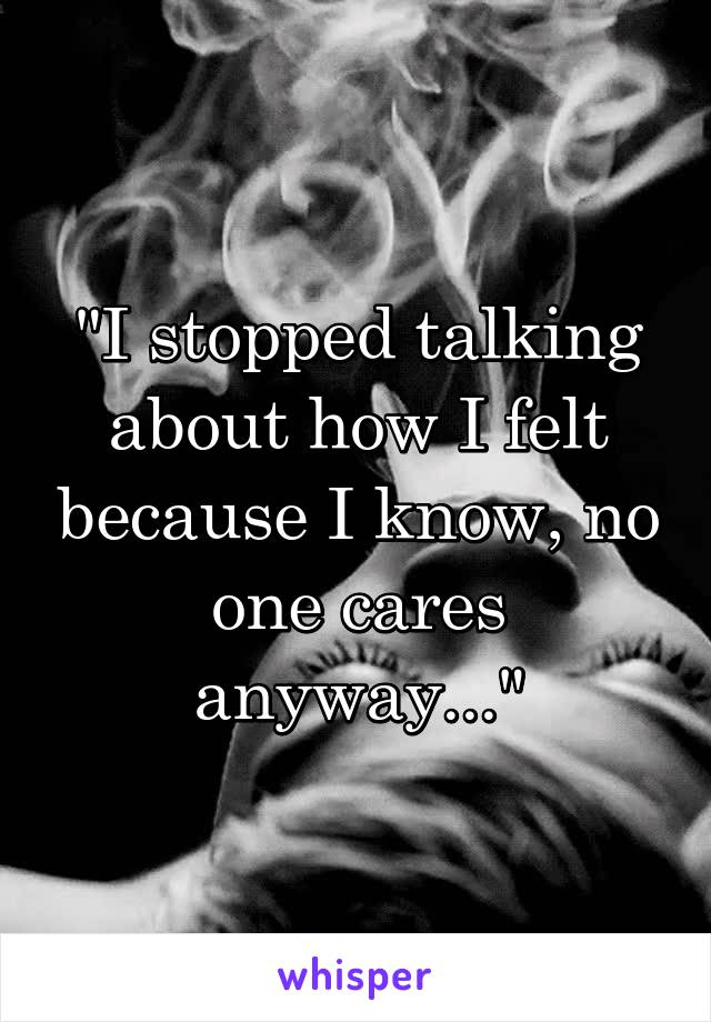 """I stopped talking about how I felt because I know, no one cares anyway..."""