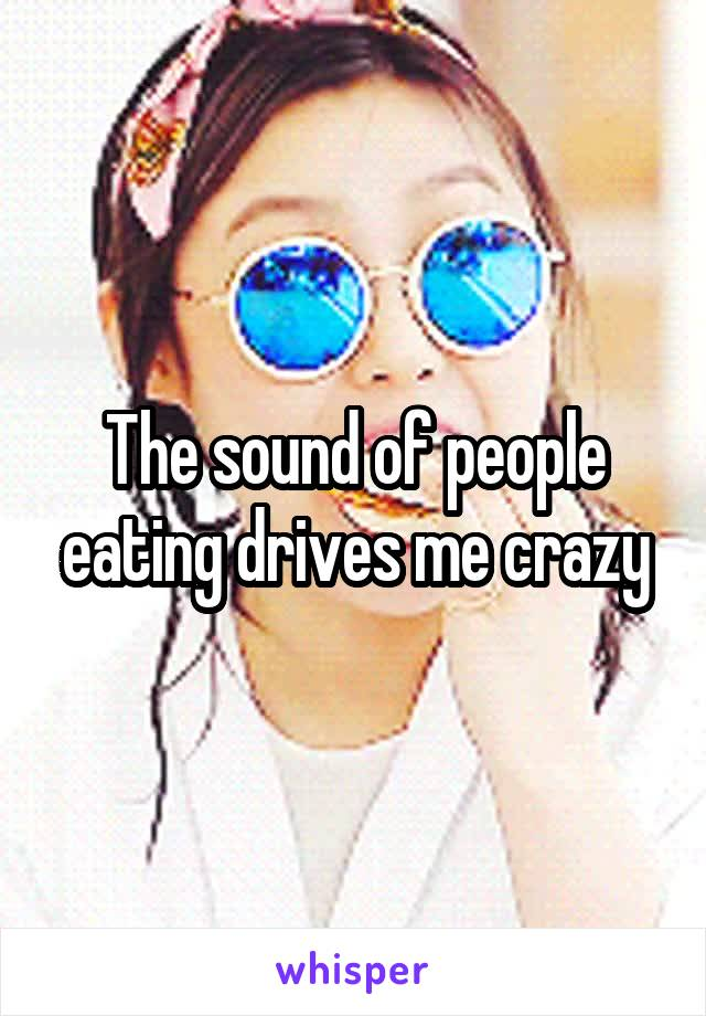 The sound of people eating drives me crazy