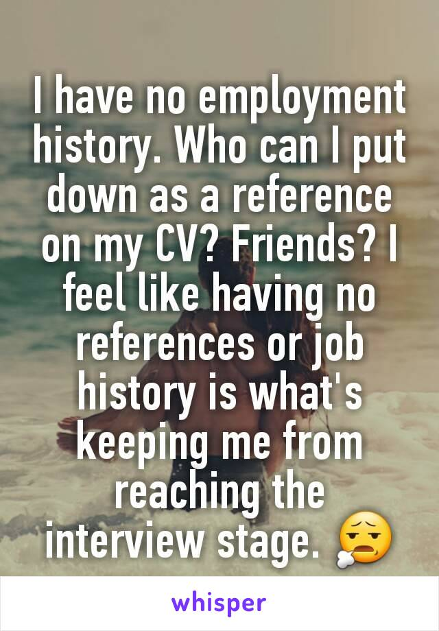 I have no employment history. Who can I put down as a reference on my CV? Friends? I feel like having no references or job history is what's keeping me from reaching the interview stage. 😧